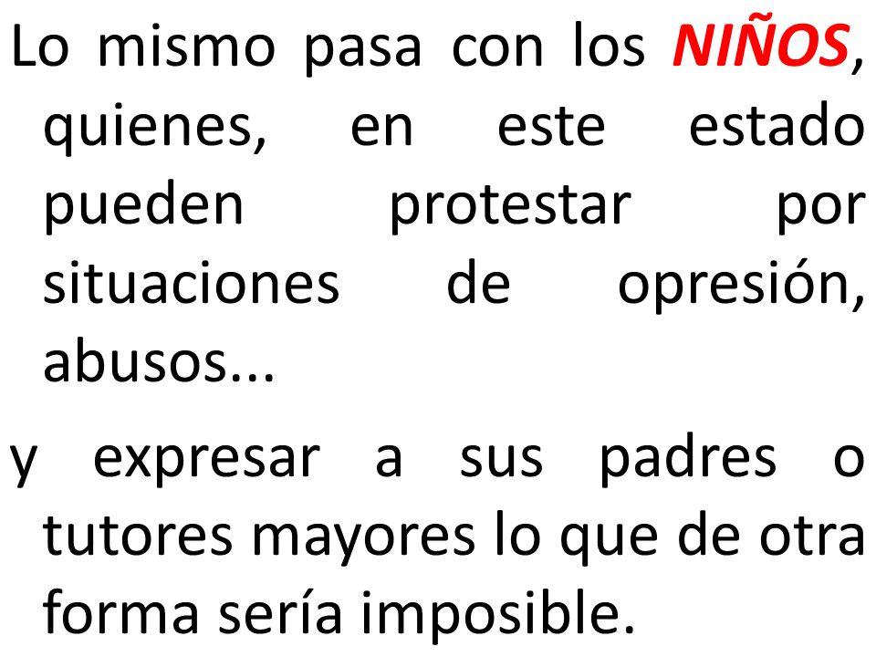 Lo mismo pasa con los NIÑOS, quienes, en este estado pueden protestar por situaciones de opresión, abusos...