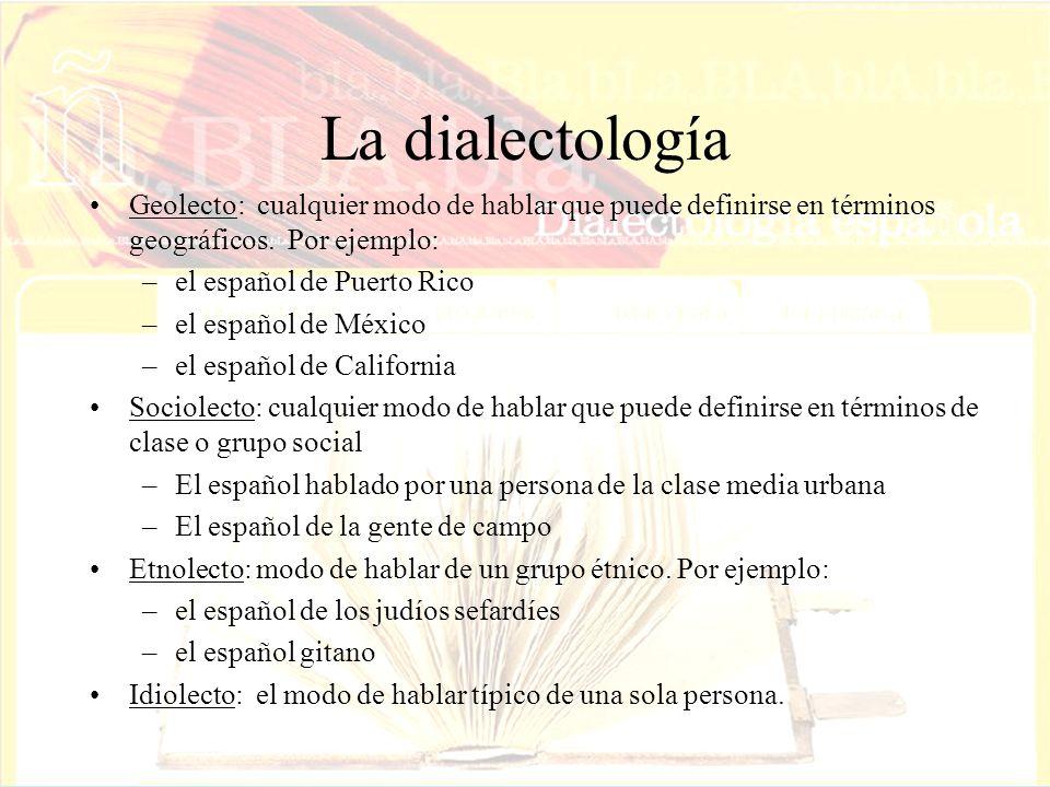 La dialectología Geolecto: cualquier modo de hablar que puede definirse en términos geográficos. Por ejemplo: