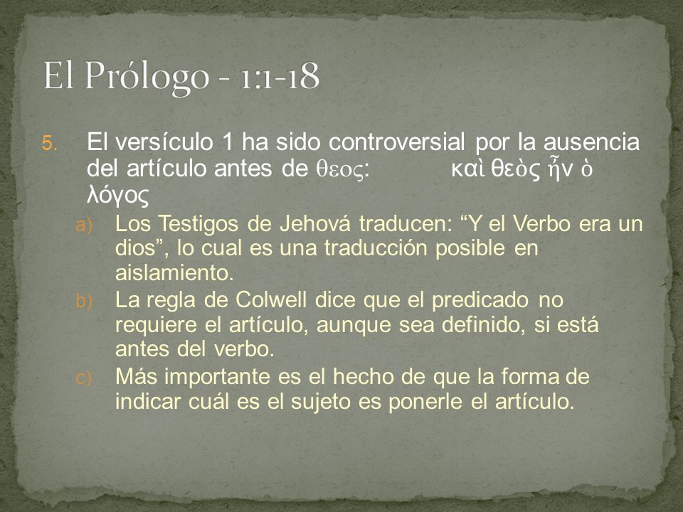 El Prólogo - 1:1-18 El versículo 1 ha sido controversial por la ausencia del artículo antes de : καὶ θεὸς ἦν ὁ λόγος.