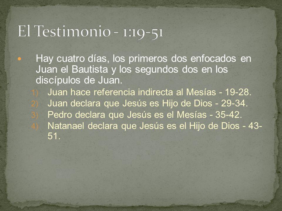 El Testimonio - 1:19-51 Hay cuatro días, los primeros dos enfocados en Juan el Bautista y los segundos dos en los discípulos de Juan.
