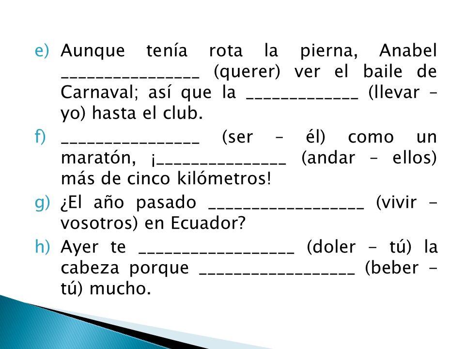 Aunque tenía rota la pierna, Anabel ________________ (querer) ver el baile de Carnaval; así que la _____________ (llevar – yo) hasta el club.