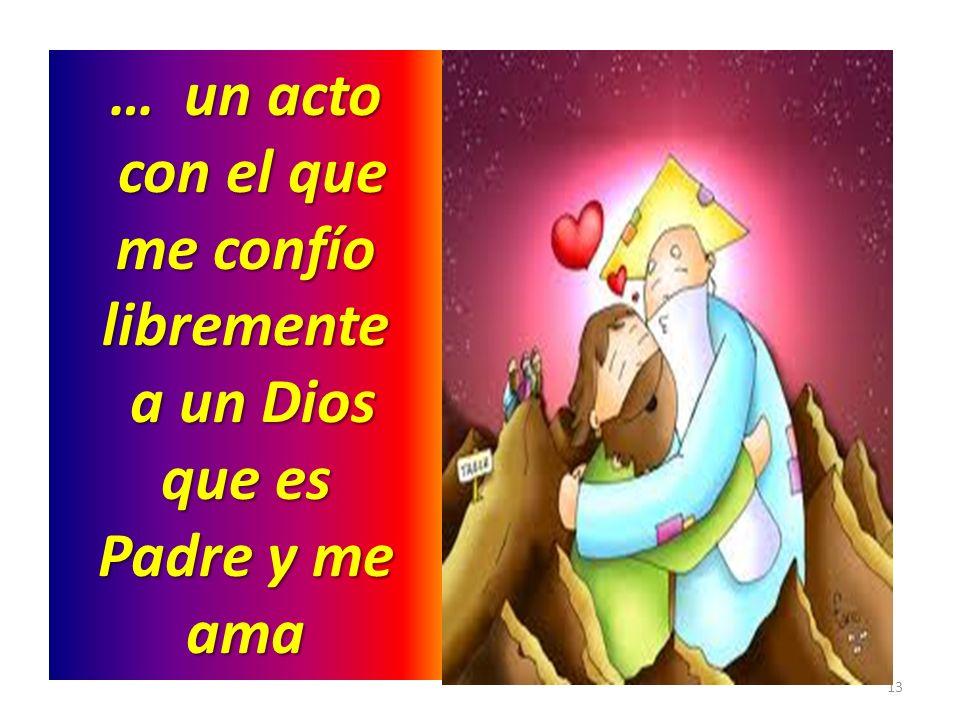 … un acto con el que me confío libremente a un Dios que es Padre y me ama