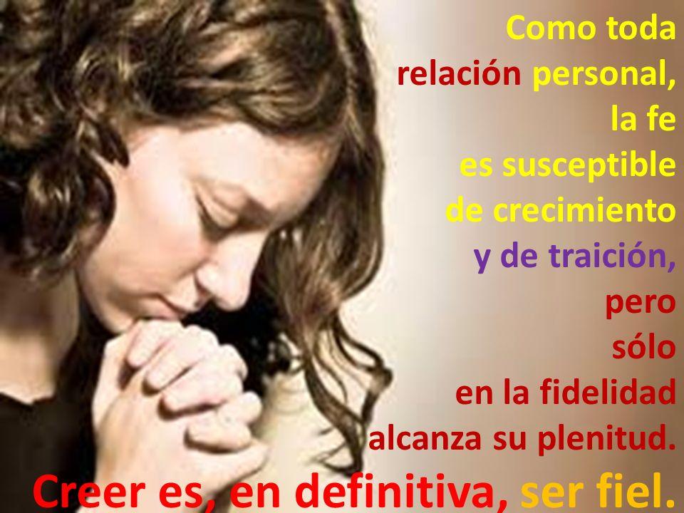 Como toda relación personal, la fe. es susceptible. de crecimiento. y de traición, pero. sólo.