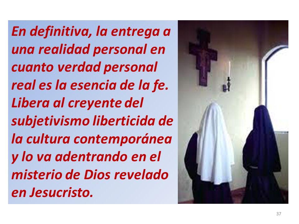 En definitiva, la entrega a una realidad personal en cuanto verdad personal real es la esencia de la fe. Libera al creyente del subjetivismo liberticida de la cultura contemporánea y lo va adentrando en el misterio de Dios revelado en Jesucristo.
