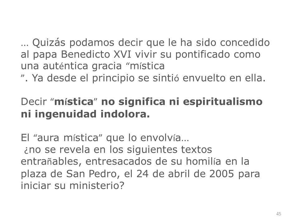 … Quizás podamos decir que le ha sido concedido al papa Benedicto XVI vivir su pontificado como una auténtica gracia mística