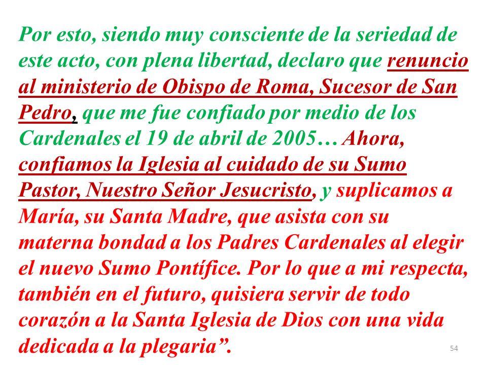Por esto, siendo muy consciente de la seriedad de este acto, con plena libertad, declaro que renuncio al ministerio de Obispo de Roma, Sucesor de San Pedro, que me fue confiado por medio de los Cardenales el 19 de abril de 2005… Ahora, confiamos la Iglesia al cuidado de su Sumo Pastor, Nuestro Señor Jesucristo, y suplicamos a María, su Santa Madre, que asista con su materna bondad a los Padres Cardenales al elegir el nuevo Sumo Pontífice.