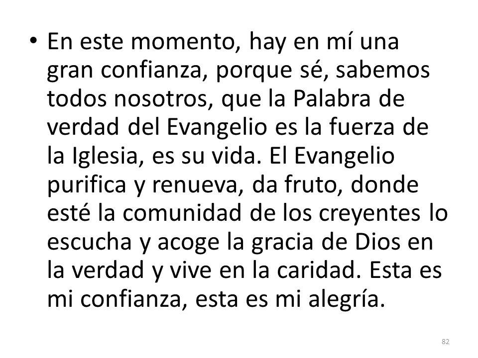 En este momento, hay en mí una gran confianza, porque sé, sabemos todos nosotros, que la Palabra de verdad del Evangelio es la fuerza de la Iglesia, es su vida.