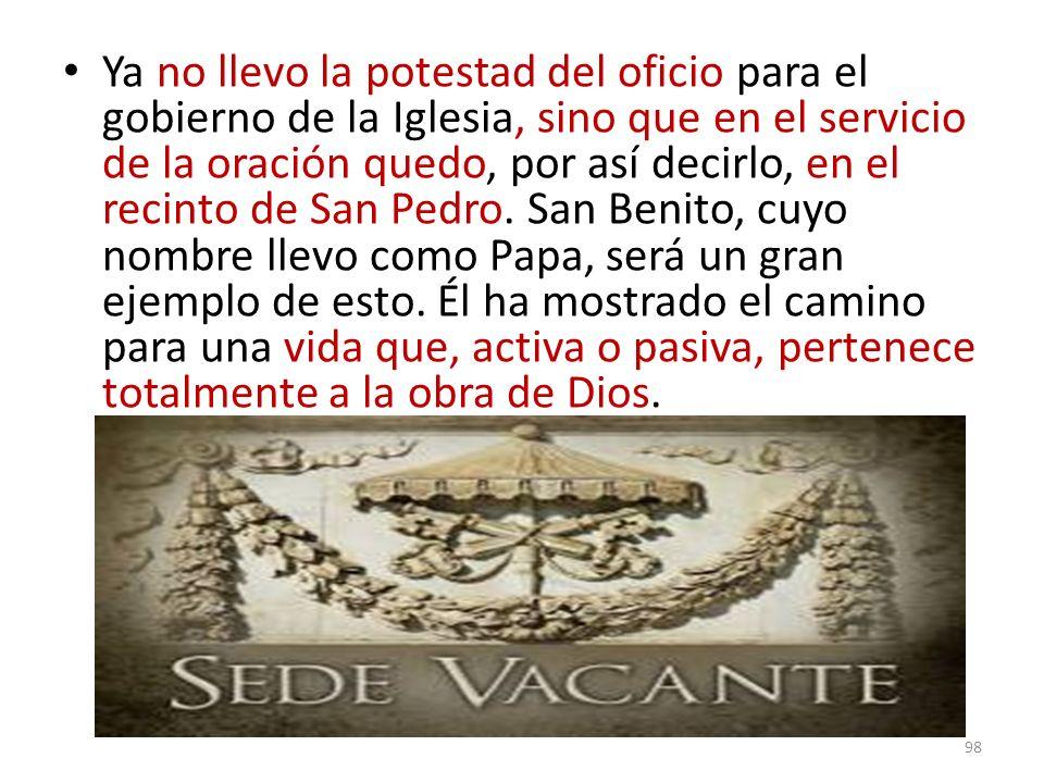 Ya no llevo la potestad del oficio para el gobierno de la Iglesia, sino que en el servicio de la oración quedo, por así decirlo, en el recinto de San Pedro.