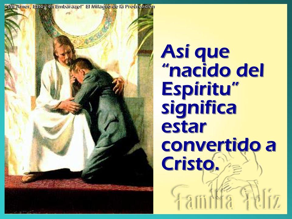 Así que nacido del Espíritu significa estar convertido a Cristo.