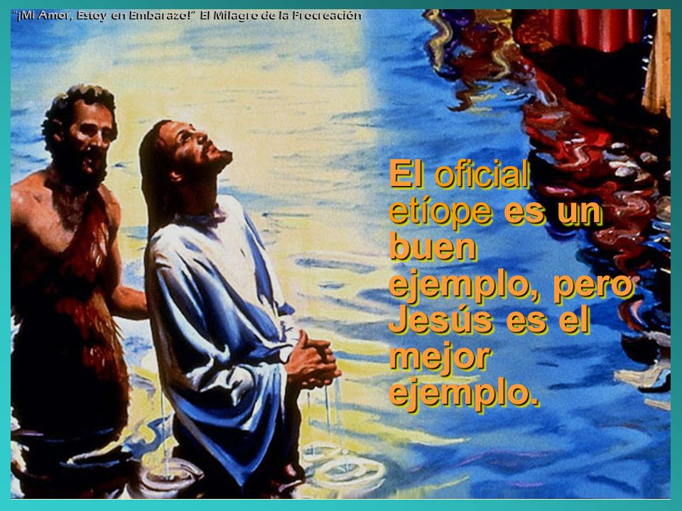 El oficial etíope es un buen ejemplo, pero Jesús es el mejor ejemplo.