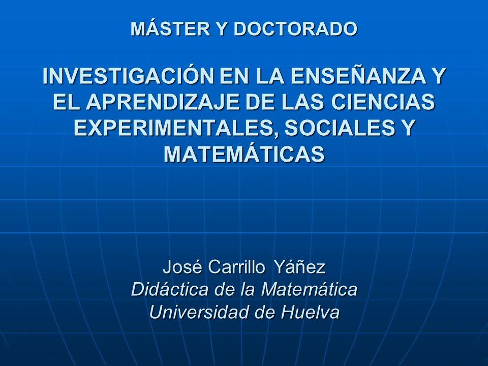 MÁSTER Y DOCTORADO INVESTIGACIÓN EN LA ENSEÑANZA Y EL APRENDIZAJE DE LAS CIENCIAS EXPERIMENTALES, SOCIALES Y MATEMÁTICAS José Carrillo Yáñez Didáctica de la Matemática Universidad de Huelva