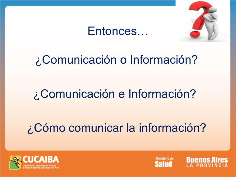 Entonces… ¿Comunicación o Información ¿Comunicación e Información ¿Cómo comunicar la información