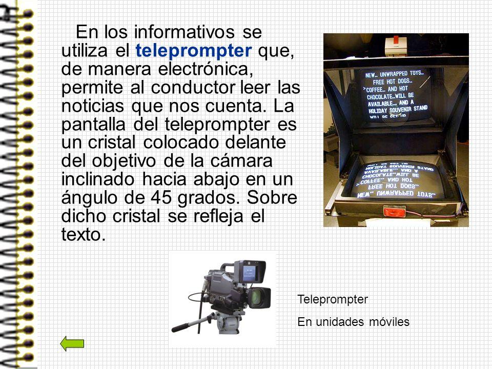 En los informativos se utiliza el teleprompter que, de manera electrónica, permite al conductor leer las noticias que nos cuenta. La pantalla del teleprompter es un cristal colocado delante del objetivo de la cámara inclinado hacia abajo en un ángulo de 45 grados. Sobre dicho cristal se refleja el texto.