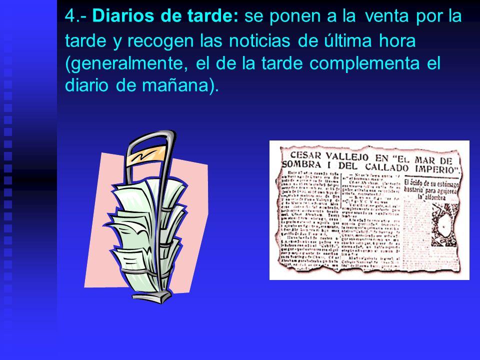 4.- Diarios de tarde: se ponen a la venta por la tarde y recogen las noticias de última hora (generalmente, el de la tarde complementa el diario de mañana).