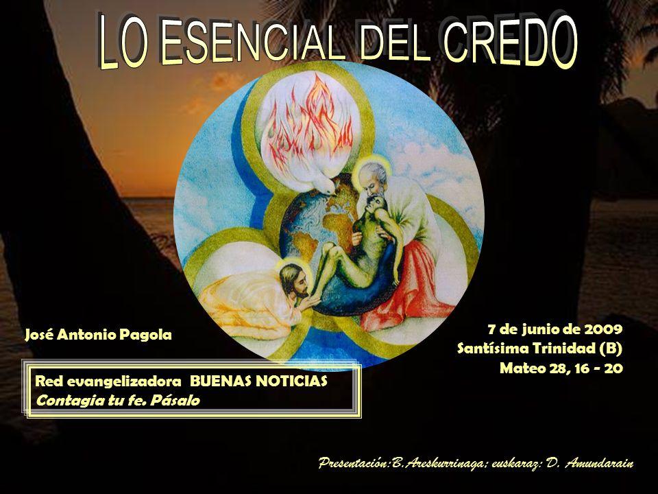 LO ESENCIAL DEL CREDO 7 de junio de 2009 José Antonio Pagola