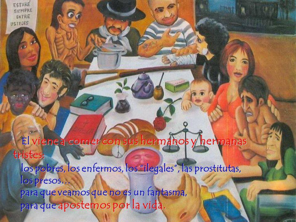 El viene a comer con sus hermanos y hermanas tristes: los pobres, los enfermos, los ilegales , las prostitutas, los presos… para que veamos que no es un fantasma, para que apostemos por la vida.
