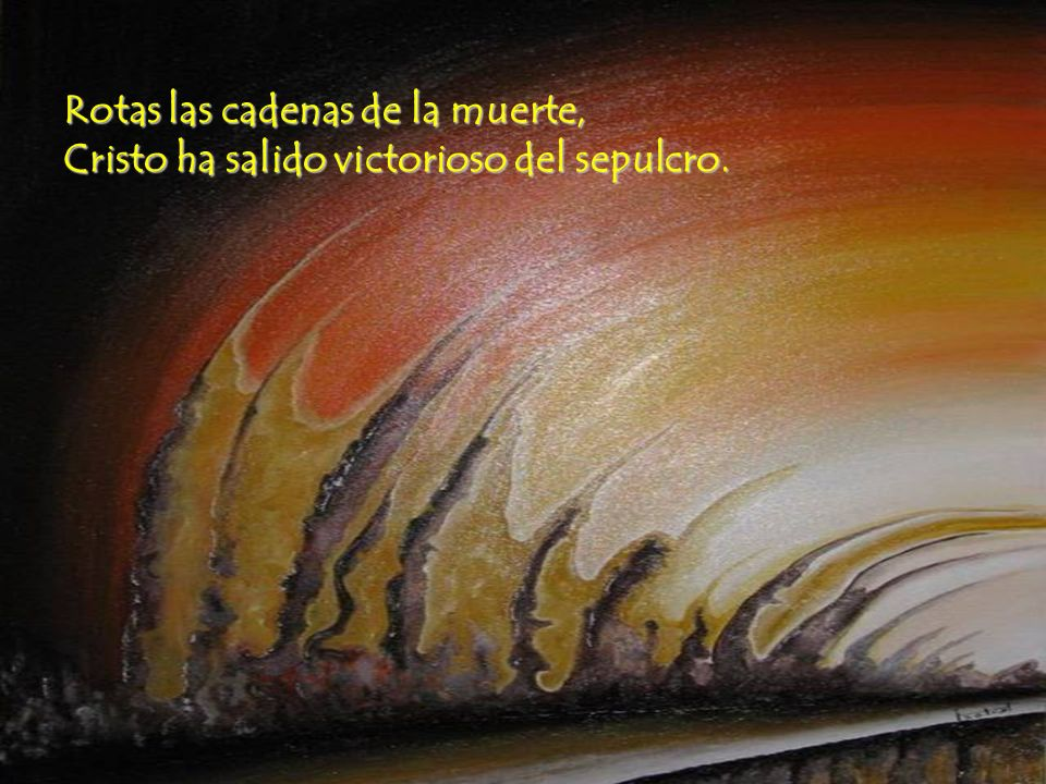 Rotas las cadenas de la muerte, Cristo ha salido victorioso del sepulcro.