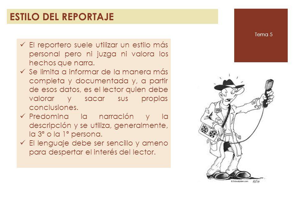 ESTILO DEL REPORTAJE Tema 5. El reportero suele utilizar un estilo más personal pero ni juzga ni valora los hechos que narra.