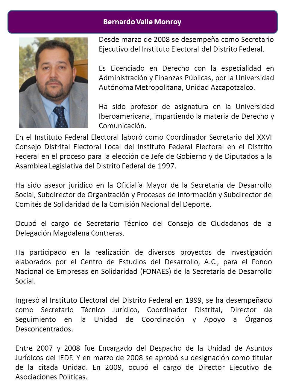 Bernardo Valle Monroy Desde marzo de 2008 se desempeña como Secretario Ejecutivo del Instituto Electoral del Distrito Federal.