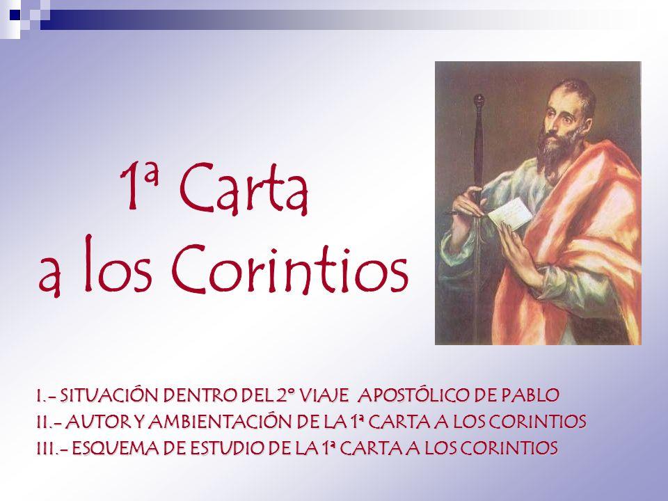1ª Carta a los Corintios. I.- SITUACIÓN DENTRO DEL 2º VIAJE APOSTÓLICO DE PABLO. II.- AUTOR Y AMBIENTACIÓN DE LA 1ª CARTA A LOS CORINTIOS.