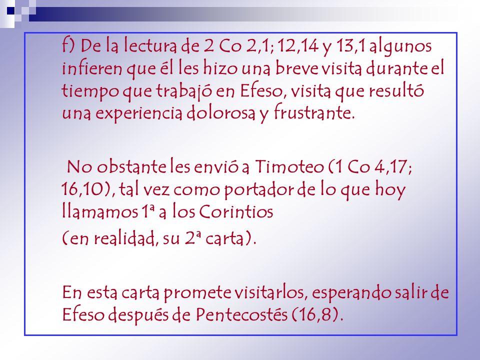 f) De la lectura de 2 Co 2,1; 12,14 y 13,1 algunos infieren que él les hizo una breve visita durante el tiempo que trabajó en Efeso, visita que resultó una experiencia dolorosa y frustrante.