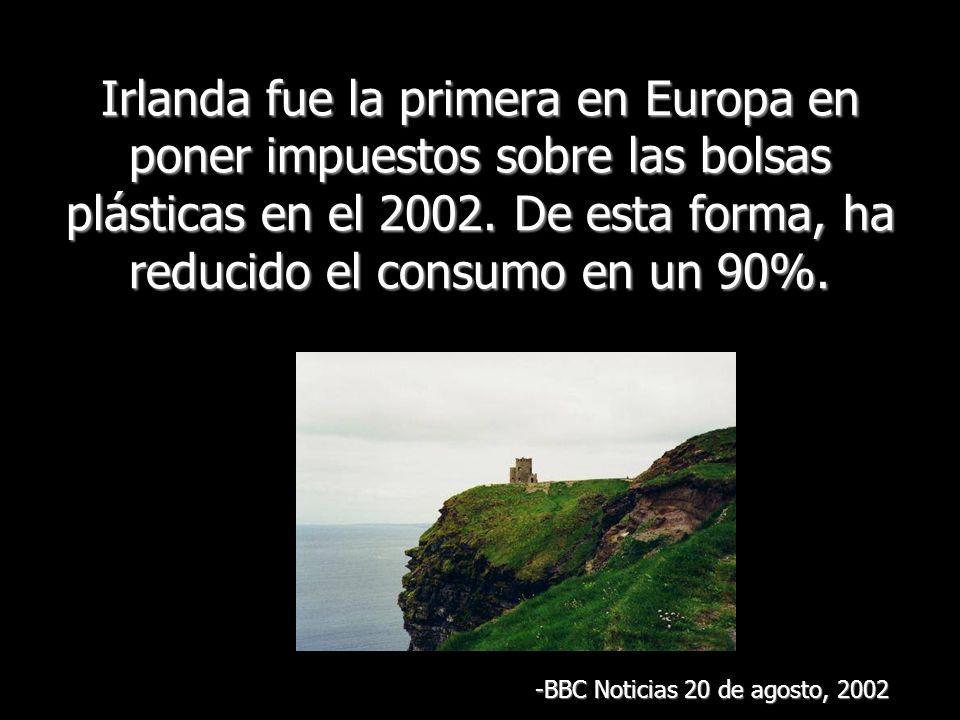 Irlanda fue la primera en Europa en poner impuestos sobre las bolsas plásticas en el 2002. De esta forma, ha reducido el consumo en un 90%.