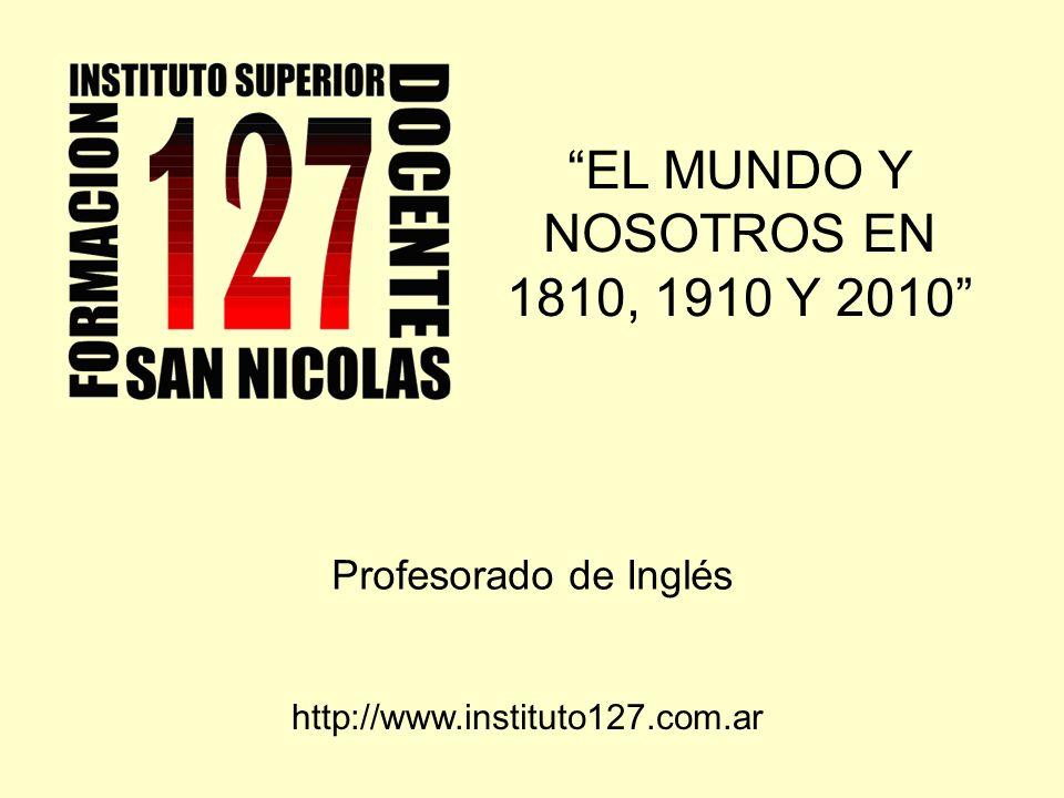 EL MUNDO Y NOSOTROS EN 1810, 1910 Y 2010 Profesorado de Inglés