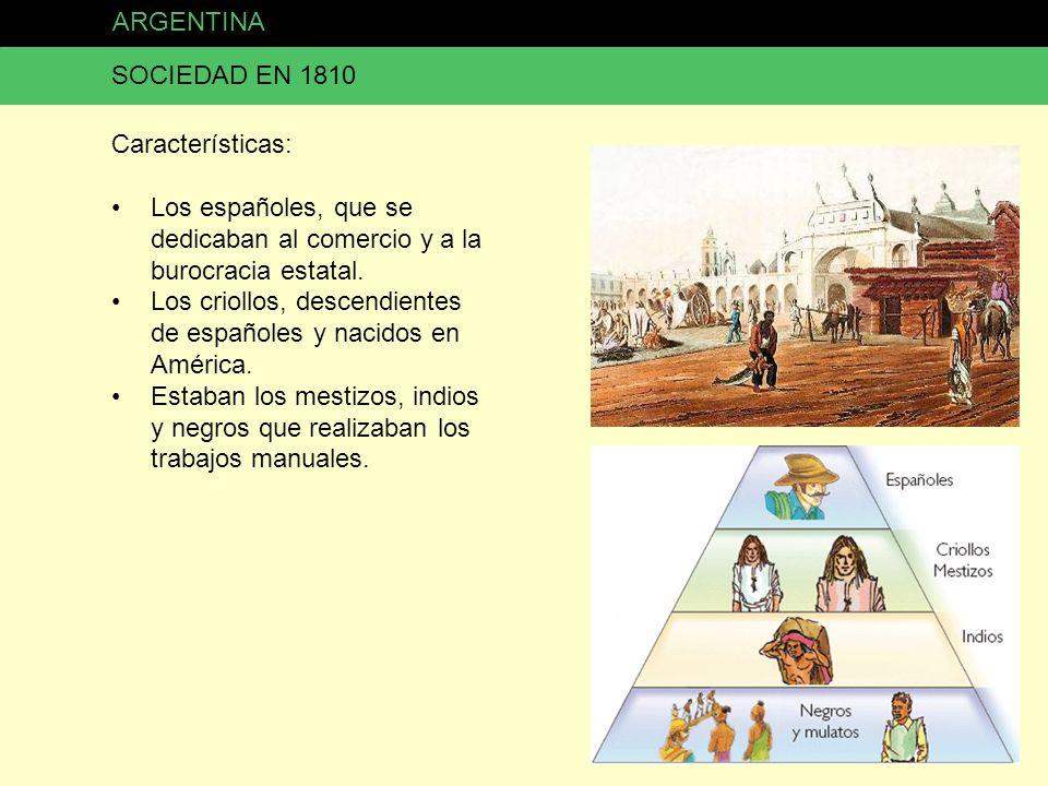 ARGENTINA SOCIEDAD EN 1810. Características: Los españoles, que se dedicaban al comercio y a la burocracia estatal.