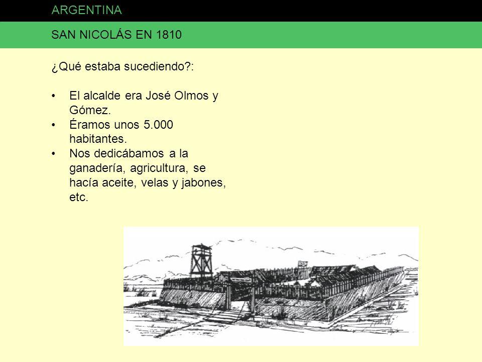 ARGENTINA SAN NICOLÁS EN 1810. ¿Qué estaba sucediendo : El alcalde era José Olmos y Gómez. Éramos unos 5.000 habitantes.