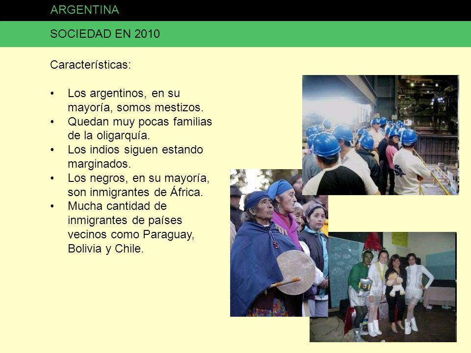 ARGENTINA SOCIEDAD EN 2010. Características: Los argentinos, en su mayoría, somos mestizos. Quedan muy pocas familias de la oligarquía.