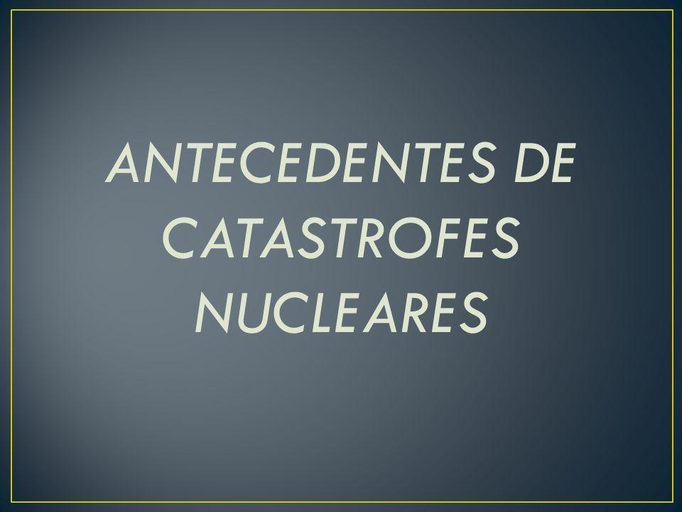 ANTECEDENTES DE CATASTROFES NUCLEARES