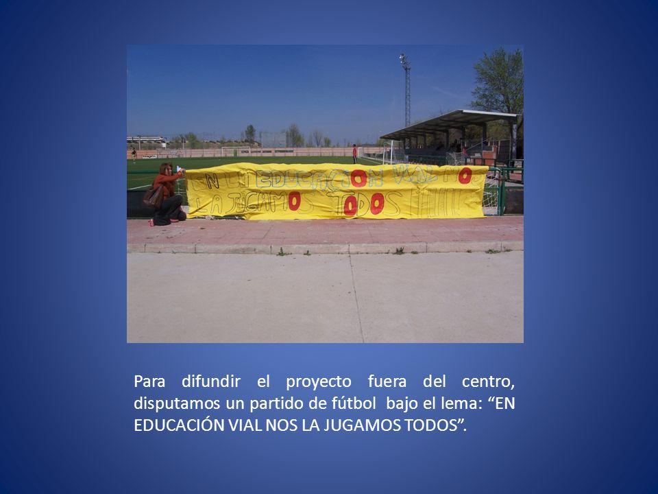 Para difundir el proyecto fuera del centro, disputamos un partido de fútbol bajo el lema: EN EDUCACIÓN VIAL NOS LA JUGAMOS TODOS .