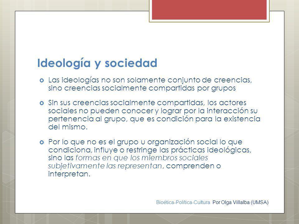 Ideología y sociedad Las ideologías no son solamente conjunto de creencias, sino creencias socialmente compartidas por grupos.