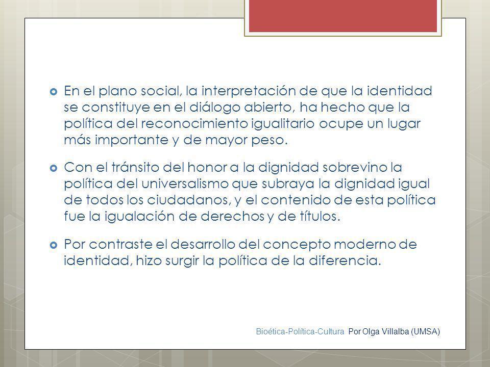 En el plano social, la interpretación de que la identidad se constituye en el diálogo abierto, ha hecho que la política del reconocimiento igualitario ocupe un lugar más importante y de mayor peso.
