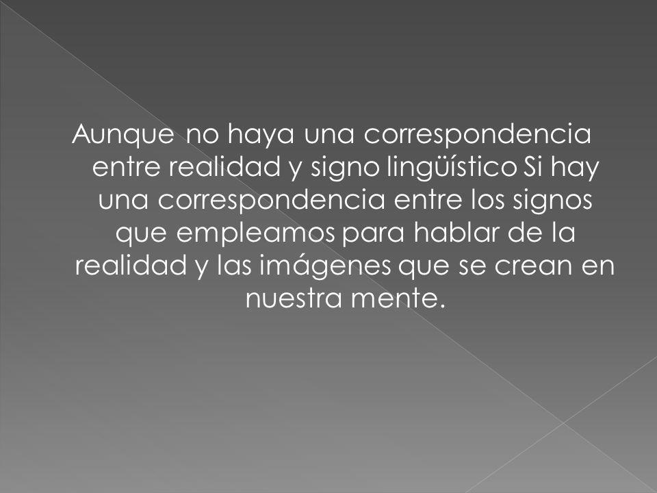 Aunque no haya una correspondencia entre realidad y signo lingüístico Si hay una correspondencia entre los signos que empleamos para hablar de la realidad y las imágenes que se crean en nuestra mente.
