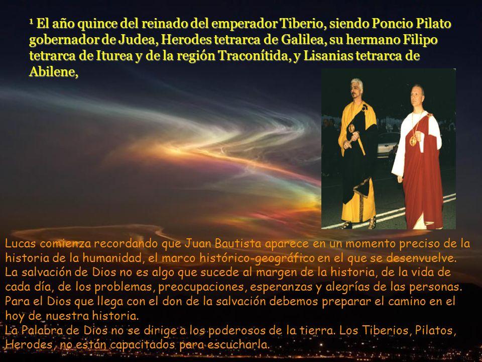 1 El año quince del reinado del emperador Tiberio, siendo Poncio Pilato gobernador de Judea, Herodes tetrarca de Galilea, su hermano Filipo tetrarca de Iturea y de la región Traconítida, y Lisanias tetrarca de Abilene,