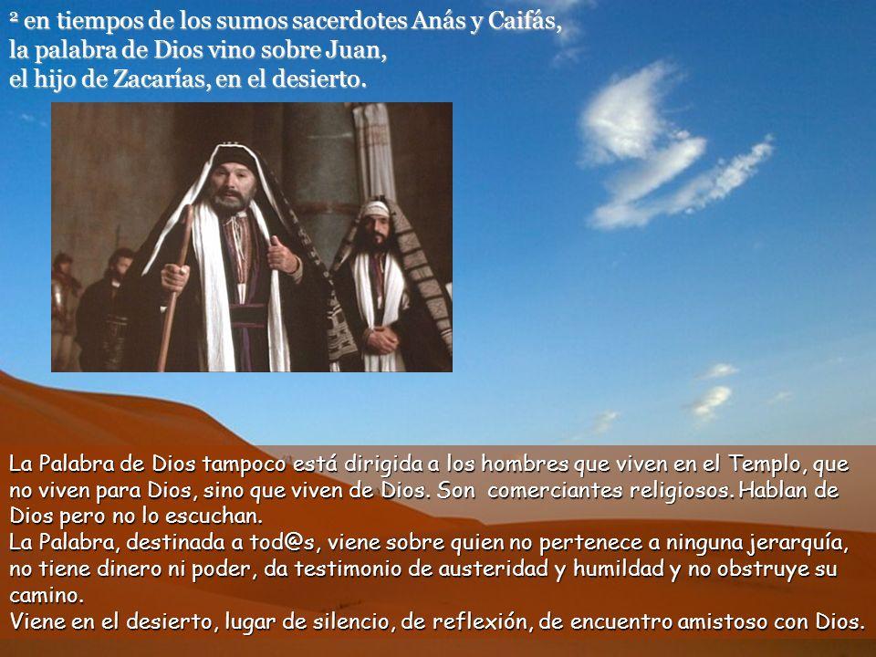 2 en tiempos de los sumos sacerdotes Anás y Caifás, la palabra de Dios vino sobre Juan, el hijo de Zacarías, en el desierto.