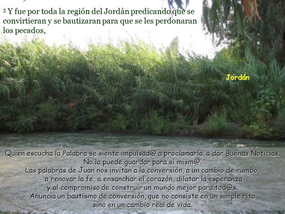 3 Y fue por toda la región del Jordán predicando que se convirtieran y se bautizaran para que se les perdonaran los pecados,