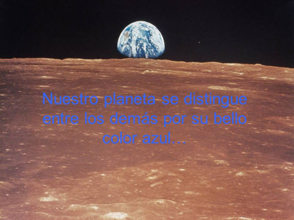 Nuestro planeta se distingue entre los demás por su bello color azul…