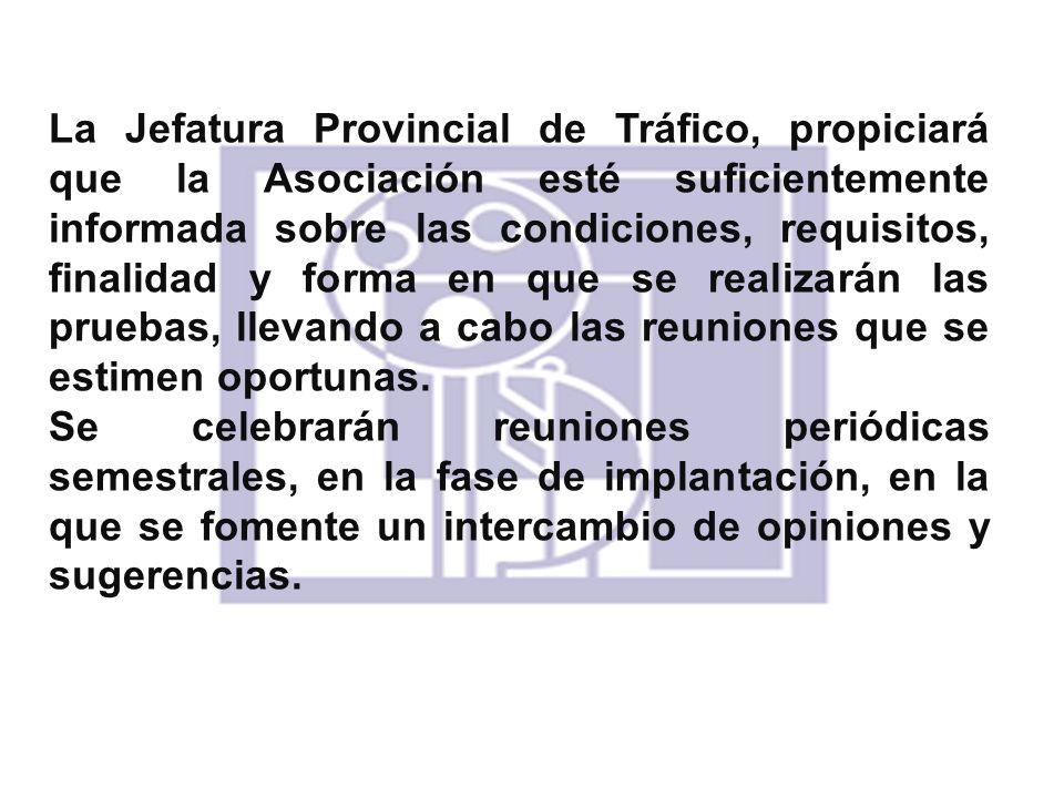 La Jefatura Provincial de Tráfico, propiciará que la Asociación esté suficientemente informada sobre las condiciones, requisitos, finalidad y forma en que se realizarán las pruebas, llevando a cabo las reuniones que se estimen oportunas.