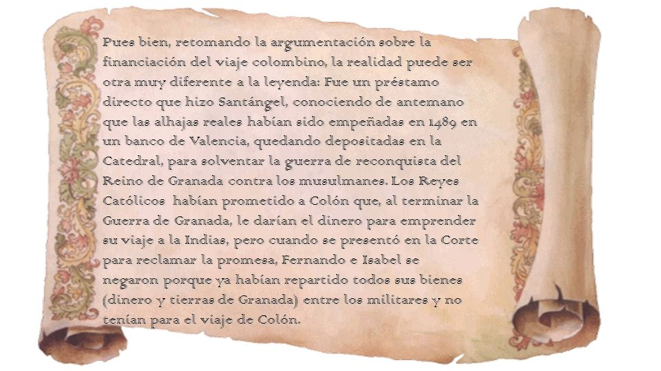Pues bien, retomando la argumentación sobre la financiación del viaje colombino, la realidad puede ser otra muy diferente a la leyenda: Fue un préstamo directo que hizo Santángel, conociendo de antemano que las alhajas reales habían sido empeñadas en 1489 en un banco de Valencia, quedando depositadas en la Catedral, para solventar la guerra de reconquista del Reino de Granada contra los musulmanes.