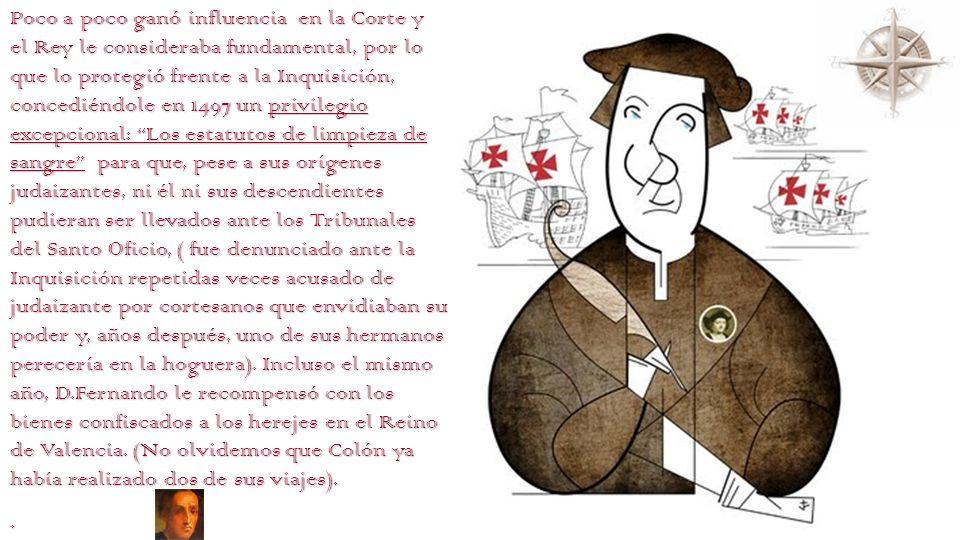 Poco a poco ganó influencia en la Corte y el Rey le consideraba fundamental, por lo que lo protegió frente a la Inquisición, concediéndole en 1497 un privilegio excepcional: Los estatutos de limpieza de sangre para que, pese a sus orígenes judaizantes, ni él ni sus descendientes pudieran ser llevados ante los Tribunales del Santo Oficio, ( fue denunciado ante la Inquisición repetidas veces acusado de judaizante por cortesanos que envidiaban su poder y, años después, uno de sus hermanos perecería en la hoguera). Incluso el mismo año, D.Fernando le recompensó con los bienes confiscados a los herejes en el Reino de Valencia. (No olvidemos que Colón ya había realizado dos de sus viajes).