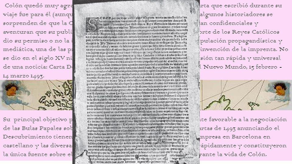 Colón quedó muy agradecido a Luis de Santángel y la primera carta que escribió durante su viaje fue para él (aunque existen algunas dudas sobre su autoría); algunos historiadores se sorprenden de que la Corona permitiese difundir informaciones tan confidenciales y aventuran que su publicación y su rápida difusión indica que la corte de los Reyes Católicos dio su permiso o no la impidió porque fue una operación de manipulación propagandística y mediática, una de las primeras a gran escala, hecha posible por la invención de la imprenta. No se dio en el siglo XV ni en la primera parte del siglo XVI una difusión tan rápida y universal de una noticia: Carta De Colón, anunciando el Descubrimiento del Nuevo Mundo, 15 febrero - 14 marzo 1493.