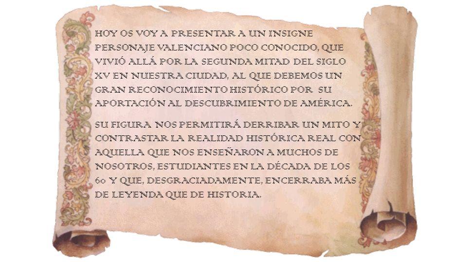 HOY OS VOY A PRESENTAR A UN INSIGNE PERSONAJE VALENCIANO POCO CONOCIDO, QUE VIVIÓ ALLÁ POR LA SEGUNDA MITAD DEL SIGLO XV EN NUESTRA CIUDAD, AL QUE DEBEMOS UN GRAN RECONOCIMIENTO HISTÓRICO POR SU APORTACIÓN AL DESCUBRIMIENTO DE AMÉRICA.