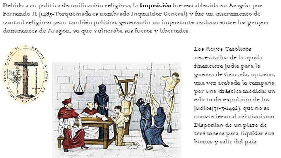 Debido a su política de unificación religiosa, la Inqusición fue restablecida en Aragón por Fernando II (1485-Torquemada es nombrado Inquisidor General) y fue un instrumento de control religioso pero también político, generando un importante rechazo entre los grupos dominantes de Aragón, ya que vulneraba sus fueros y libertades.