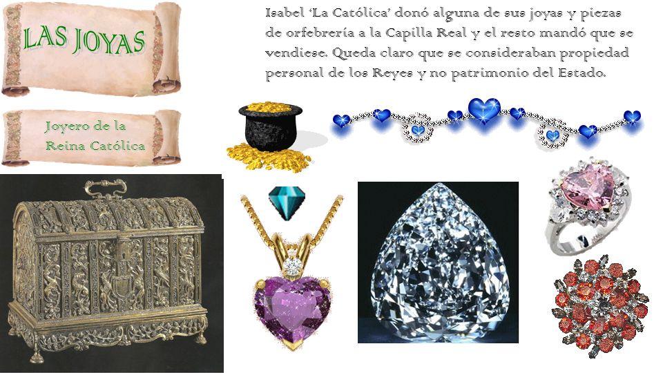 Isabel 'La Católica' donó alguna de sus joyas y piezas de orfebrería a la Capilla Real y el resto mandó que se vendiese. Queda claro que se consideraban propiedad personal de los Reyes y no patrimonio del Estado.