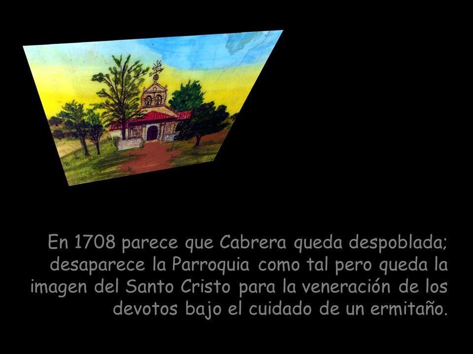 En 1708 parece que Cabrera queda despoblada; desaparece la Parroquia como tal pero queda la imagen del Santo Cristo para la veneración de los devotos bajo el cuidado de un ermitaño.