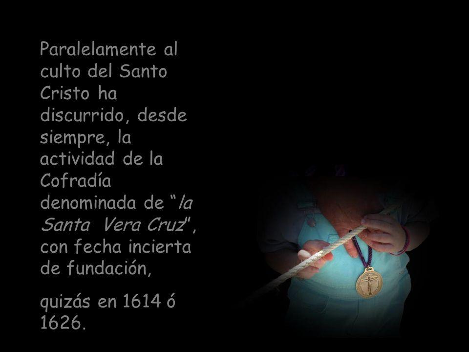 Paralelamente al culto del Santo Cristo ha discurrido, desde siempre, la actividad de la Cofradía denominada de la Santa Vera Cruz , con fecha incierta de fundación,