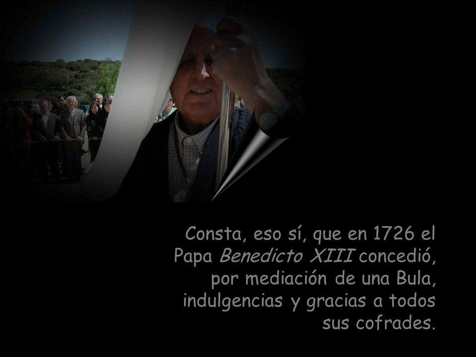 Consta, eso sí, que en 1726 el Papa Benedicto XIII concedió, por mediación de una Bula, indulgencias y gracias a todos sus cofrades.