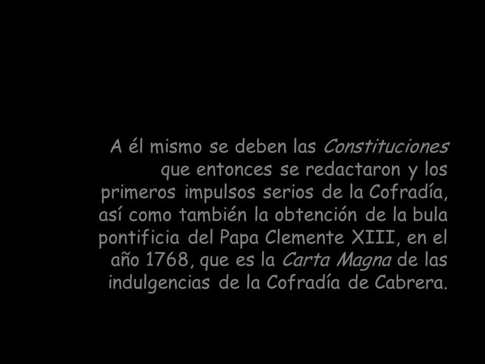 A él mismo se deben las Constituciones que entonces se redactaron y los primeros impulsos serios de la Cofradía, así como también la obtención de la bula pontificia del Papa Clemente XIII, en el año 1768, que es la Carta Magna de las indulgencias de la Cofradía de Cabrera.